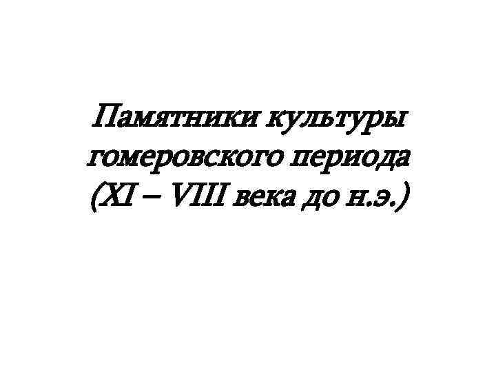 Памятники культуры гомеровского периода (ХІ – VIII века до н. э. )