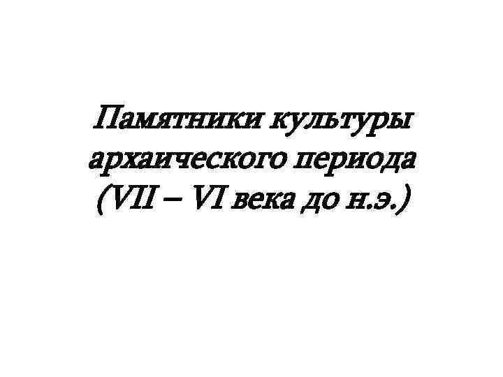 Памятники культуры архаического периода (VII – VI века до н. э. )