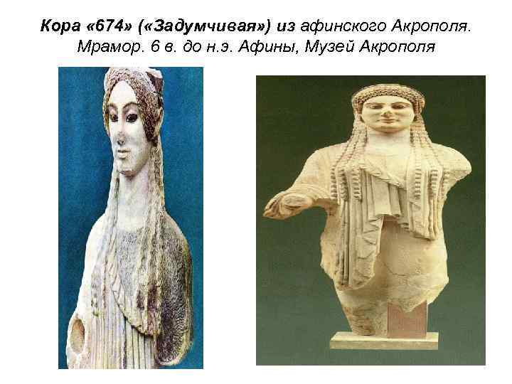 Кора « 674» ( «Задумчивая» ) из афинского Акрополя. Мрамор. 6 в. до н.