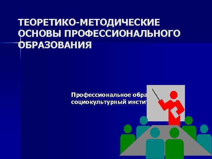 ТЕОРЕТИКО-МЕТОДИЧЕСКИЕ ОСНОВЫ ПРОФЕССИОНАЛЬНОГО ОБРАЗОВАНИЯ  Профессиональное образование как  социокультурный институт