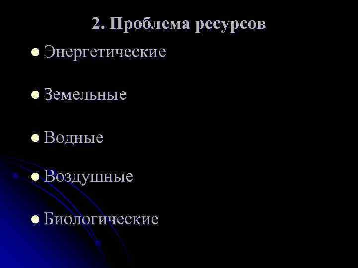 2. Проблема ресурсов l Энергетические  l Земельные  l Водные l