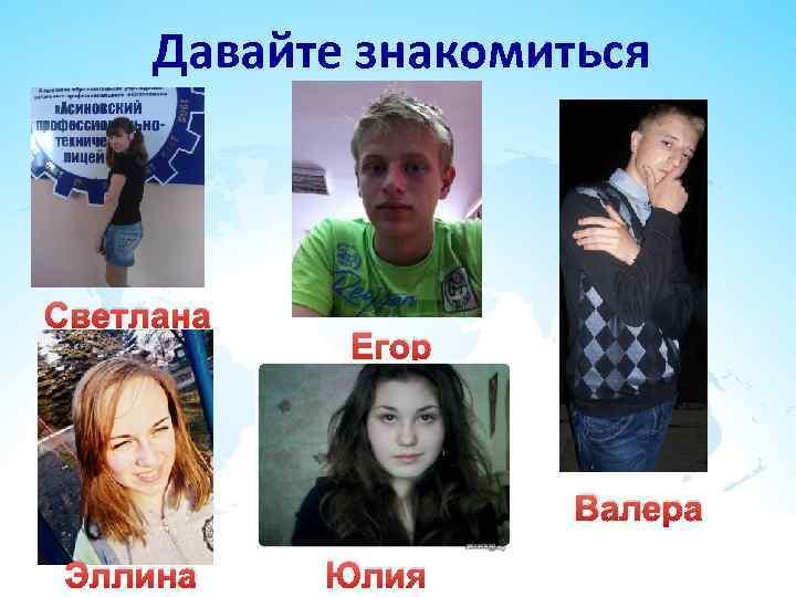 Давайте знакомиться  Светлана   Егор     Валера Эллина