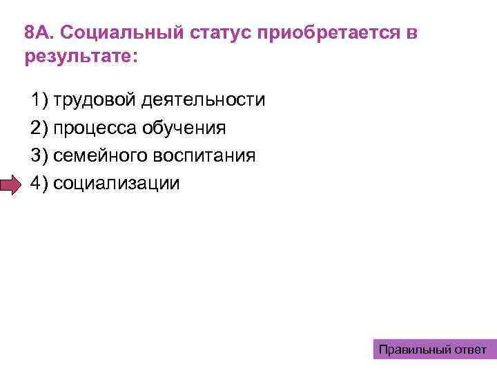 8 А. Социальный статус приобретается в результате:  1) трудовой деятельности 2) процесса обучения