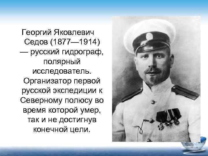 Георгий Яковлевич Седов (1877— 1914) — русский гидрограф,  полярный  исследователь.  Организатор