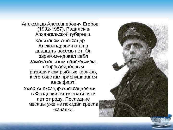 Александрович Егоров  (1902 -1957). Родился в  Архангельской губернии.  Капитаном Александр