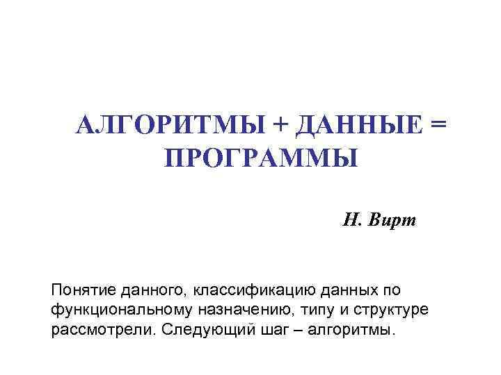 АЛГОРИТМЫ + ДАННЫЕ =  ПРОГРАММЫ      Н. Вирт