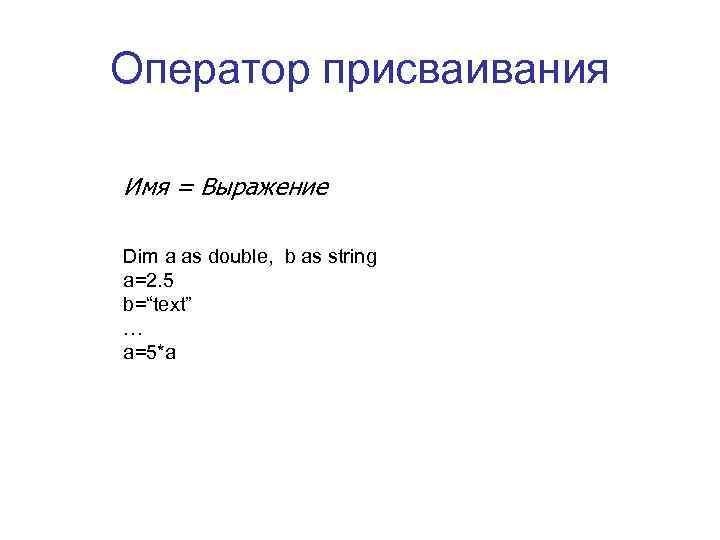 Оператор присваивания Имя = Выражение Dim a as double,  b as string a=2.