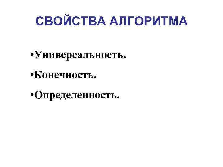 СВОЙСТВА АЛГОРИТМА  • Универсальность.  • Конечность.  • Определенность.