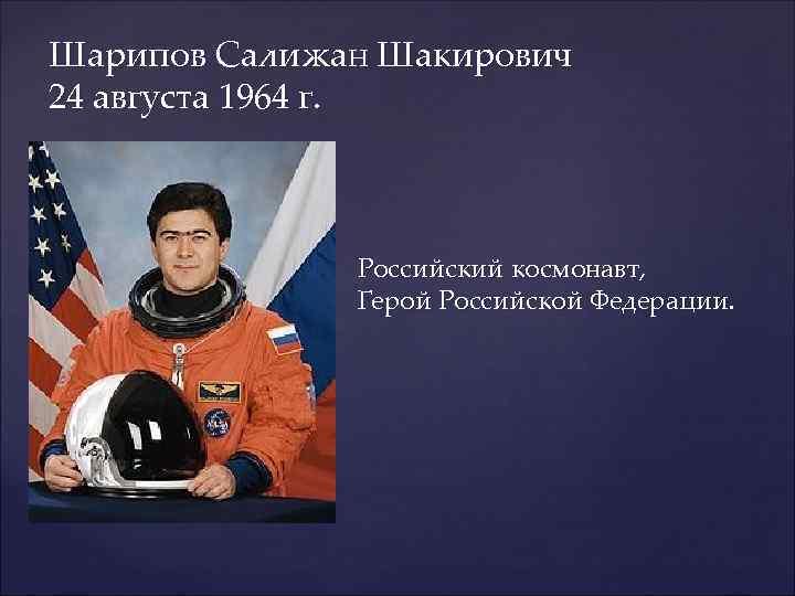 Шарипов Салижан Шакирович 24 августа 1964 г.    Российский космонавт,