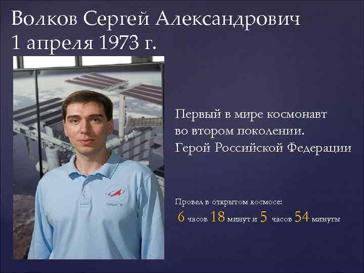 Волков Сергей Александрович 1 апреля 1973 г.    Первый в мире космонавт