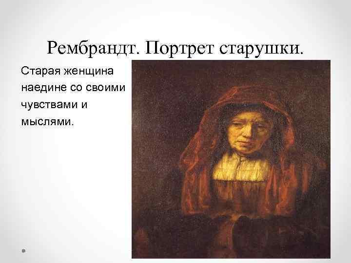 Рембрандт. Портрет старушки. Старая женщина наедине со своими чувствами и мыслями.