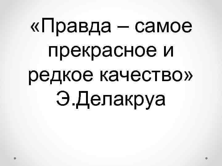 «Правда – самое  прекрасное и редкое качество» Э. Делакруа
