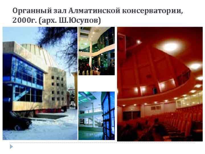 Органный зал Алматинской консерватории, 2000 г. (арх. Ш. Юсупов)