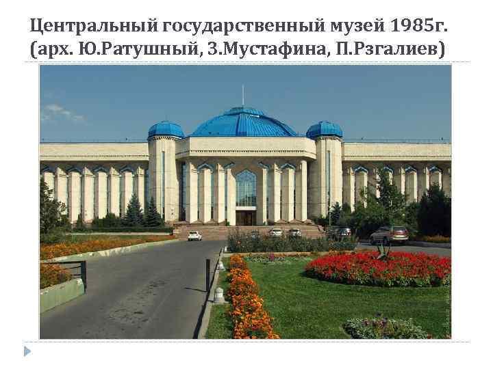 Центральный государственный музей 1985 г. (арх. Ю. Ратушный, З. Мустафина, П. Рзгалиев)