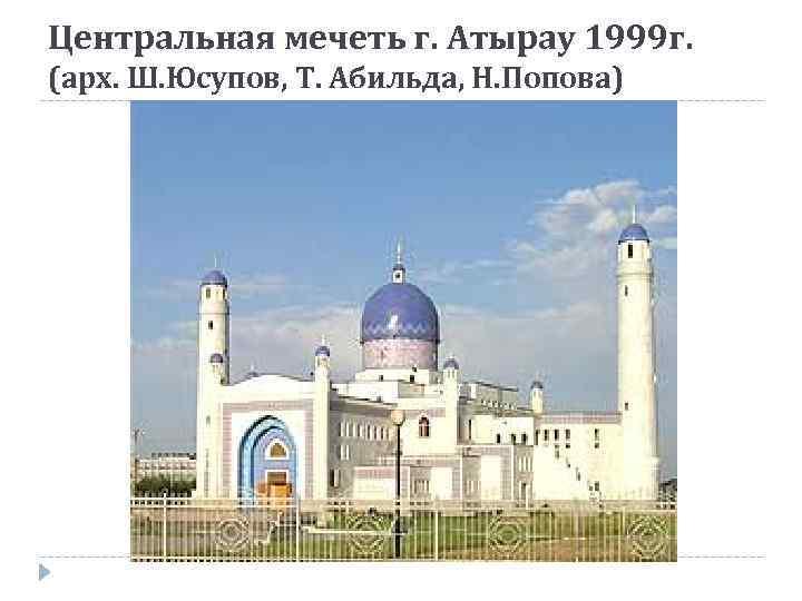 Центральная мечеть г. Атырау 1999 г. (арх. Ш. Юсупов, Т. Абильда, Н. Попова)