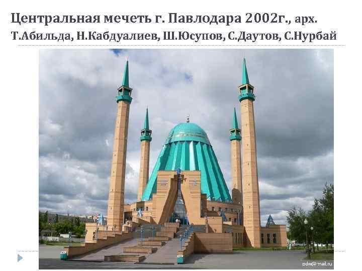 Центральная мечеть г. Павлодара 2002 г. , арх. Т. Абильда, Н. Кабдуалиев, Ш. Юсупов,