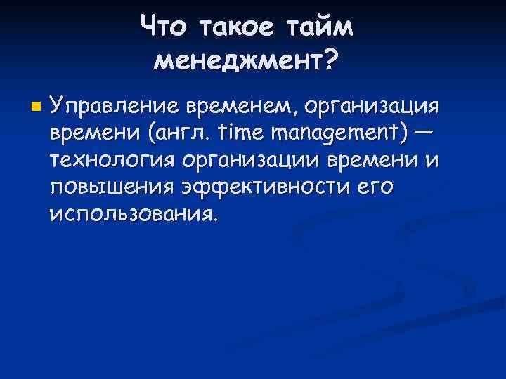 Что такое тайм   менеджмент? n  Управление временем, организация времени