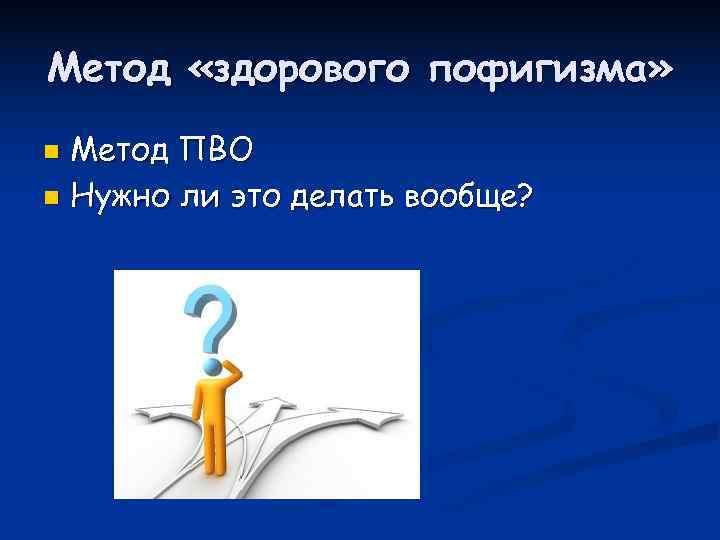 Метод «здорового пофигизма» n Метод ПВО n Нужно ли это делать вообще?