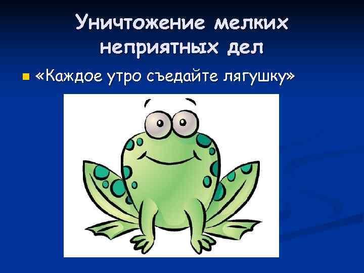 Уничтожение мелких  неприятных дел n  «Каждое утро съедайте лягушку»