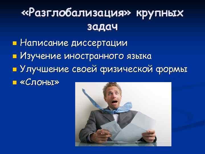 «Разглобализация» крупных    задач n Написание диссертации n Изучение иностранного языка