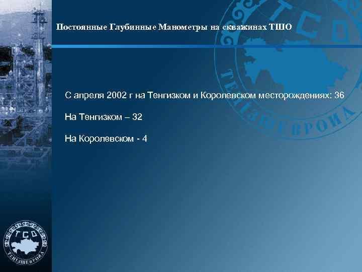 Постоянные Глубинные Манометры на скважинах ТШО С апреля 2002 г на Тенгизком и Королевском