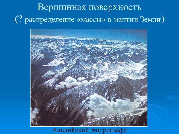 Вершинная поверхность (? распределение «массы» в мантии Земли)   Альпийский тип рельефа