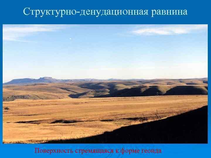Структурно-денудационная равнина  Поверхность стремящаяся к форме геоида