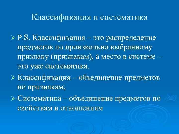 Классификация и систематика Ø P. S. Классификация – это распределение  предметов по