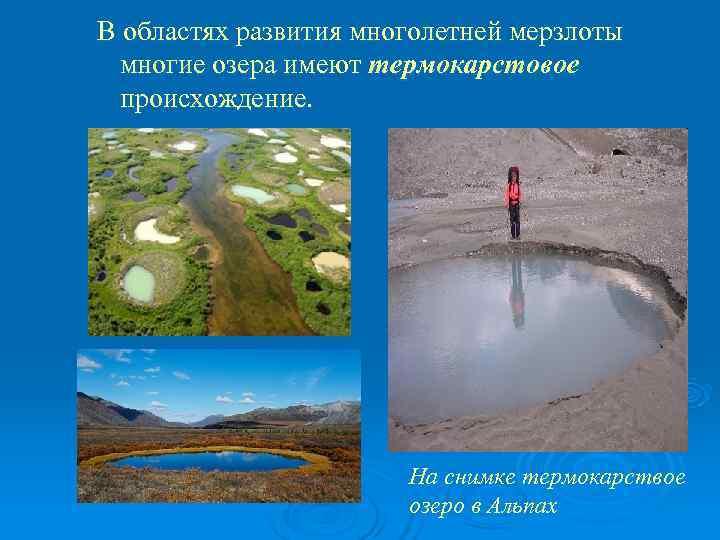 В областях развития многолетней мерзлоты  многие озера имеют термокарстовое  происхождение.