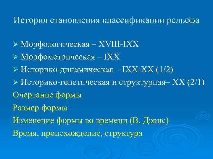 История становления классификации рельефа Ø Морфологическая – XVIII-IXX Ø Морфометрическая – IXX Ø Историко-динамическая