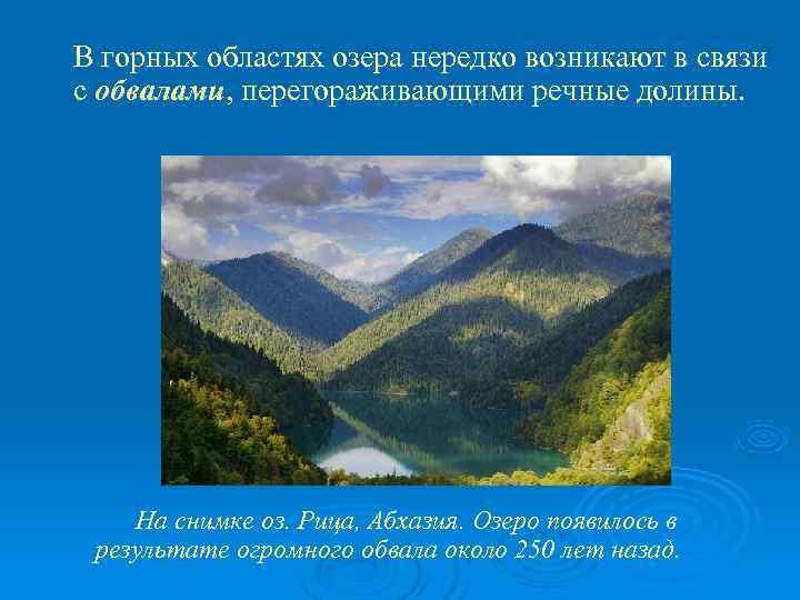 В горных областях озера нередко возникают в связи с обвалами, перегораживающими речные долины.