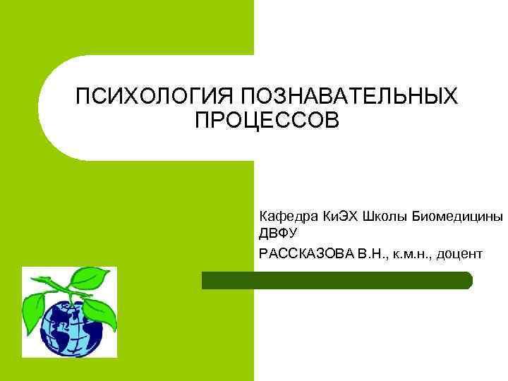 ПСИХОЛОГИЯ ПОЗНАВАТЕЛЬНЫХ   ПРОЦЕССОВ    Кафедра Ки. ЭХ Школы Биомедицины
