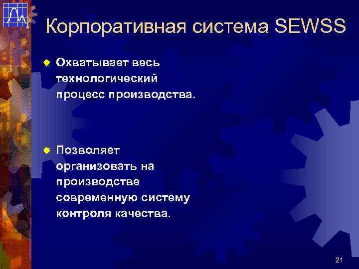 Корпоративная система SEWSS ®  Охватывает весь технологический процесс производства. ®  Позволяет организовать