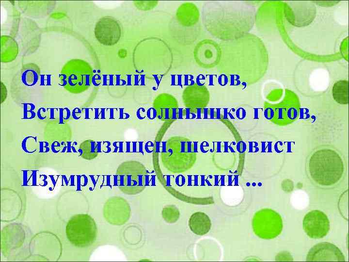 Он зелёный у цветов, Встретить солнышко готов, Свеж, изящен, шелковист Изумрудный тонкий. . .