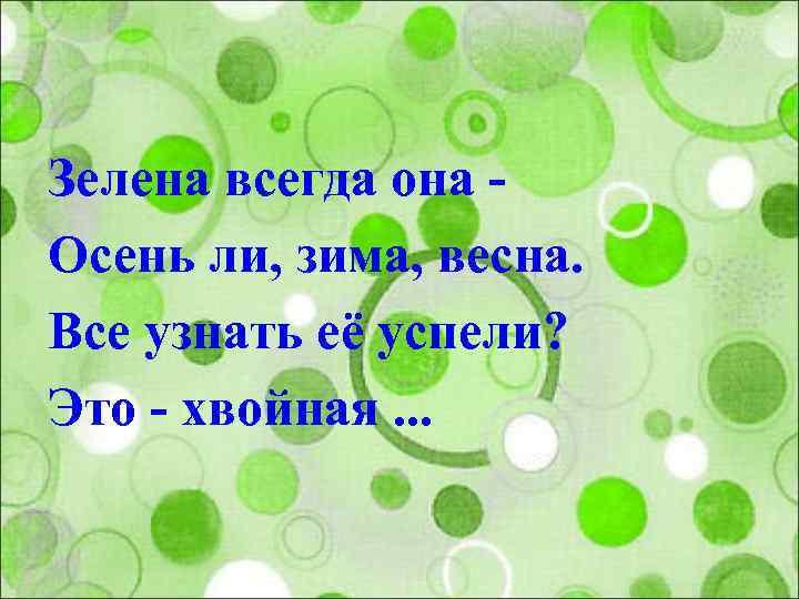 Зелена всегда она - Осень ли, зима, весна. Все узнать её успели? Это -