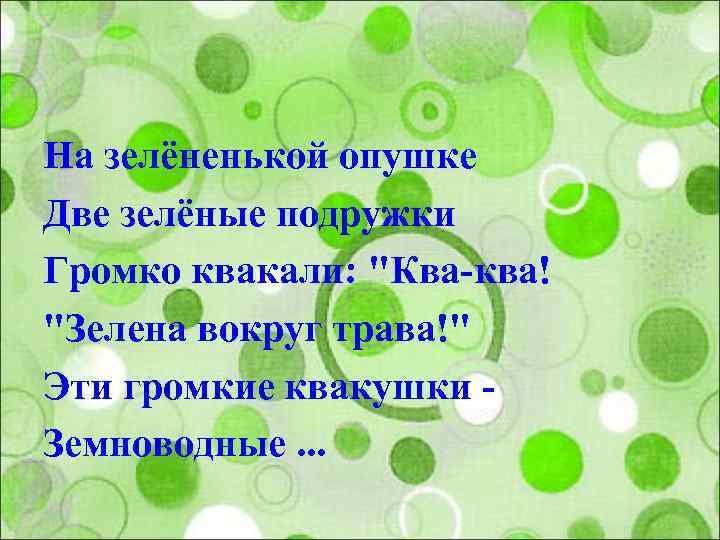 На зелёненькой опушке Две зелёные подружки Громко квакали: