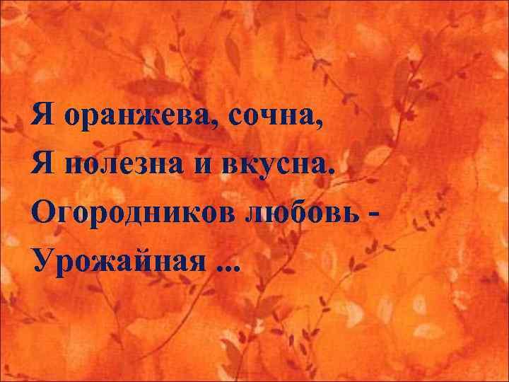 Я оранжева, сочна, Я полезна и вкусна. Огородников любовь - Урожайная. . .