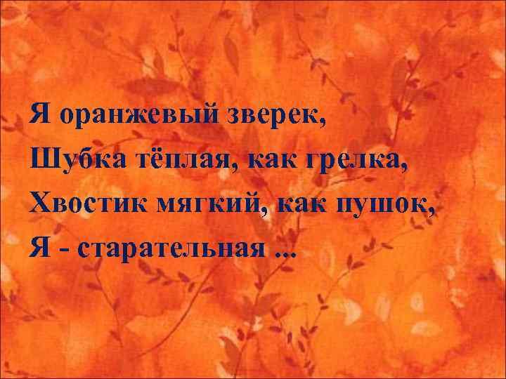 Я оранжевый зверек, Шубка тёплая, как грелка, Хвостик мягкий, как пушок, Я - старательная.