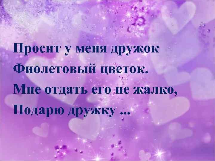 Просит у меня дружок Фиолетовый цветок. Мне отдать его не жалко, Подарю дружку. .