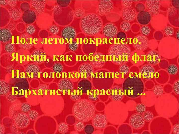 Поле летом покраснело. Яркий, как победный флаг, Нам головкой машет смело Бархатистый красный. .