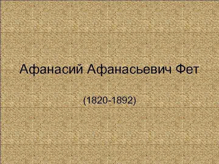 Афанасий Афанасьевич Фет   (1820 -1892)