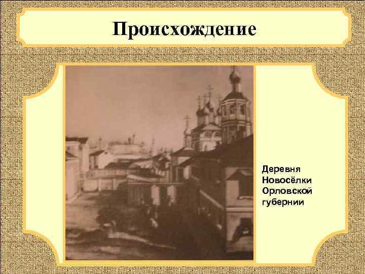 Происхождение     Деревня   Новосёлки   Орловской