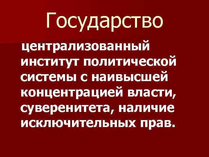 Государство централизованный институт политической системы с наивысшей концентрацией власти, суверенитета, наличие исключительных