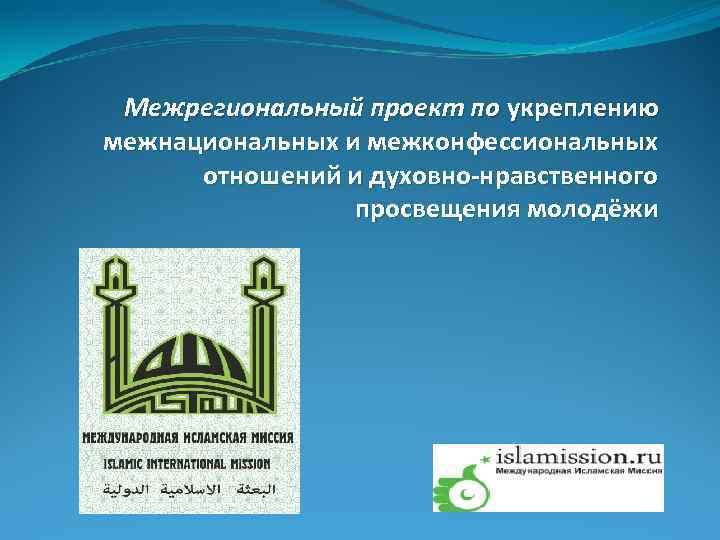Межрегиональный проект по укреплению межнациональных и межконфессиональных  отношений и духовно-нравственного