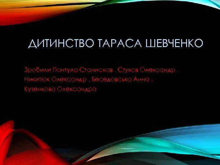 ДИТИНСТВО ТАРАСА ШЕВЧЕНКО Зробили Пантула Станислав , Стуков Олександр , Никитюк Олександр ,