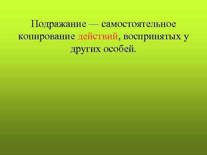Подражание — самостоятельное копирование действий, воспринятых у  других особей.