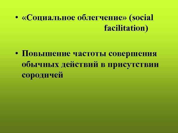•  «Социальное облегчение» (social     facilitation)  • Повышение