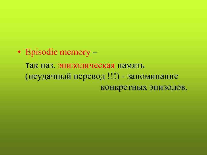 • Episodic memory –  так наз. эпизодическая память  (неудачный перевод !!!)