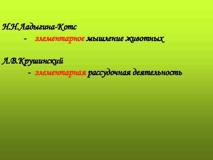 Н. Н. Ладыгина-Котс - элементарное мышление животных Л. В. Крушинский  - элементарная рассудочная