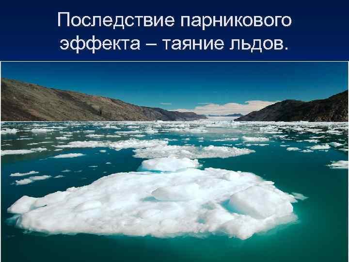 Последствие парникового эффекта – таяние льдов.
